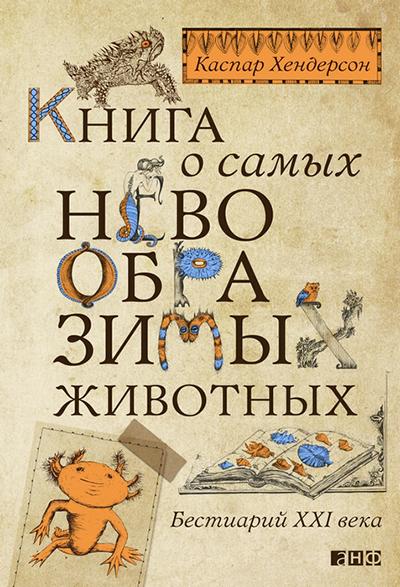Хендерсон К. «Книга о самых  невообразимых животных: Бестиарий XXI века»